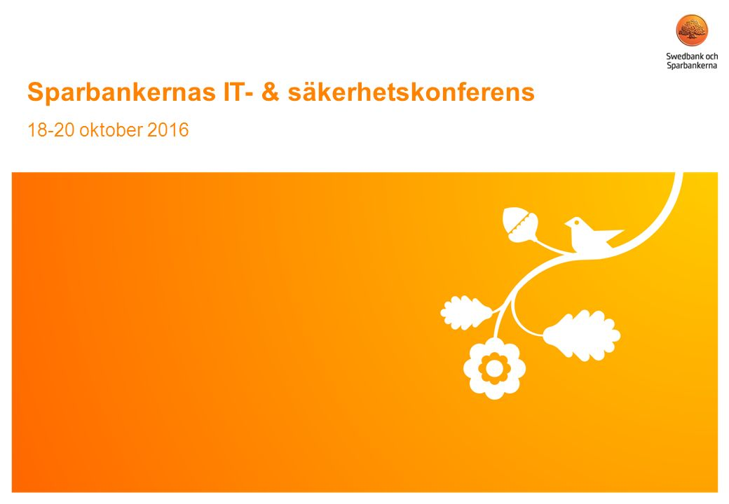 © Swedbank Sparbankernas IT- & säkerhetskonferens 18-20 oktober 2016