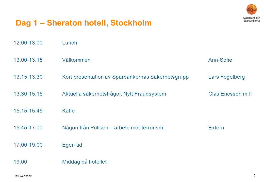© Swedbank Dag 1 – Sheraton hotell, Stockholm 2 12.00-13.00Lunch 13.00-13.15 Välkommen Ann-Sofie 13.15-13.30Kort presentation av Sparbankernas SäkerhetsgruppLars Fogelberg 13.30-15.15Aktuella säkerhetsfrågor, Nytt FraudsystemClas Ericsson m fl 15.15-15.45Kaffe 15.45-17.00 Någon från Polisen – arbete mot terrorismExtern 17.00-19.00Egen tid 19.00Middag på hotellet