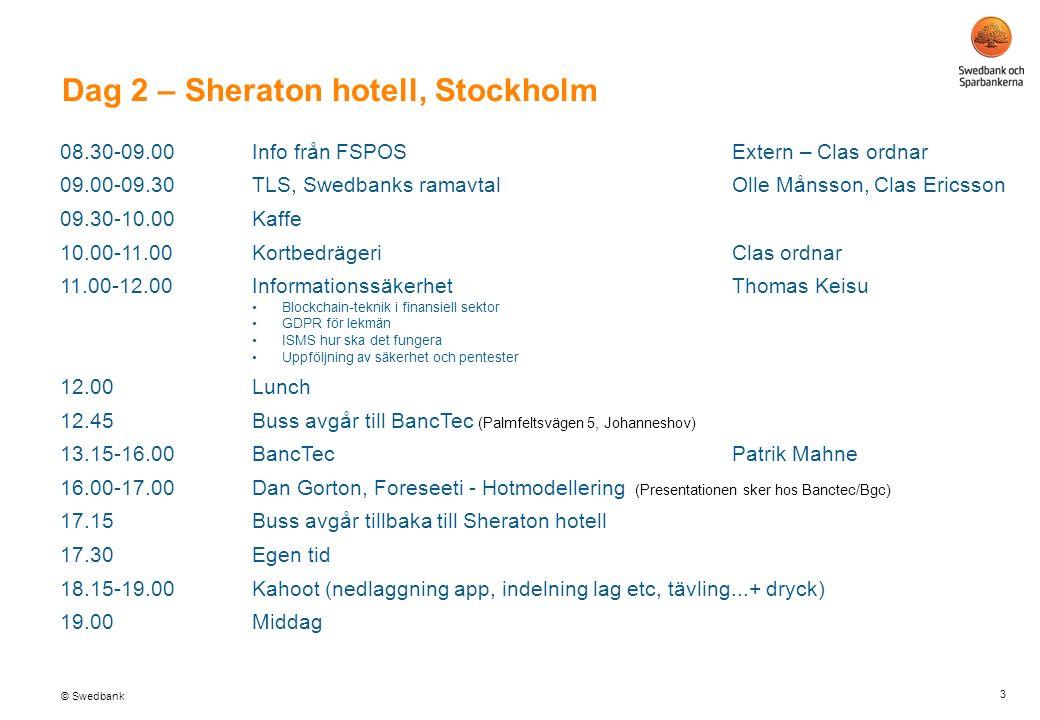 © Swedbank Dag 2 – Sheraton hotell, Stockholm 3 08.30-09.00Info från FSPOSExtern – Clas ordnar 09.00-09.30TLS, Swedbanks ramavtalOlle Månsson, Clas Ericsson 09.30-10.00Kaffe 10.00-11.00KortbedrägeriClas ordnar 11.00-12.00 InformationssäkerhetThomas Keisu Blockchain-teknik i finansiell sektor GDPR för lekmän ISMS hur ska det fungera Uppföljning av säkerhet och pentester 12.00Lunch 12.45Buss avgår till BancTec (Palmfeltsvägen 5, Johanneshov) 13.15-16.00BancTecPatrik Mahne 16.00-17.00Dan Gorton, Foreseeti - Hotmodellering (Presentationen sker hos Banctec/Bgc) 17.15Buss avgår tillbaka till Sheraton hotell 17.30Egen tid 18.15-19.00Kahoot (nedlaggning app, indelning lag etc, tävling...+ dryck) 19.00Middag