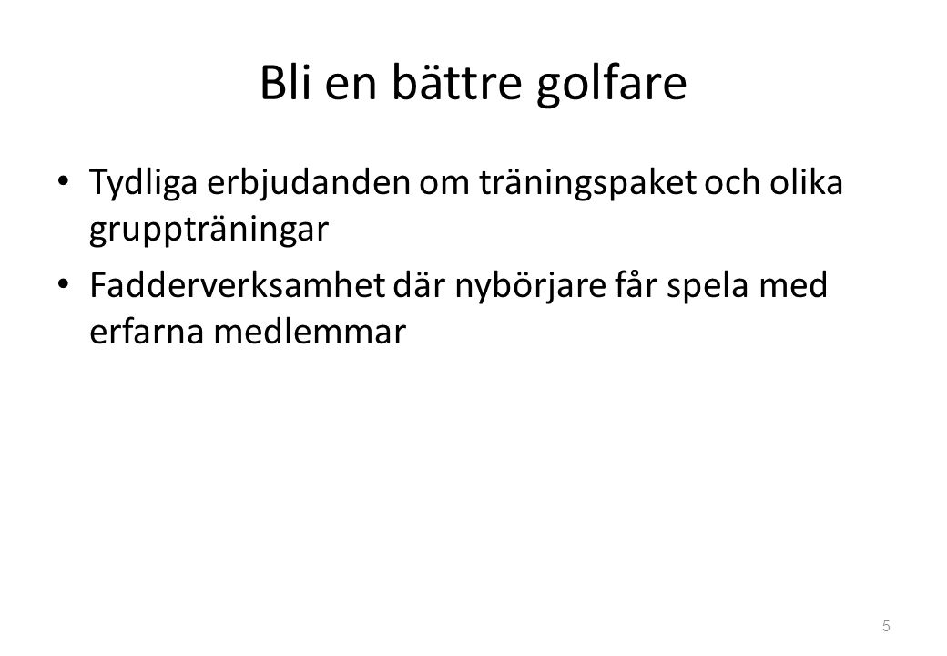 Bli en bättre golfare Tydliga erbjudanden om träningspaket och olika gruppträningar Fadderverksamhet där nybörjare får spela med erfarna medlemmar 5