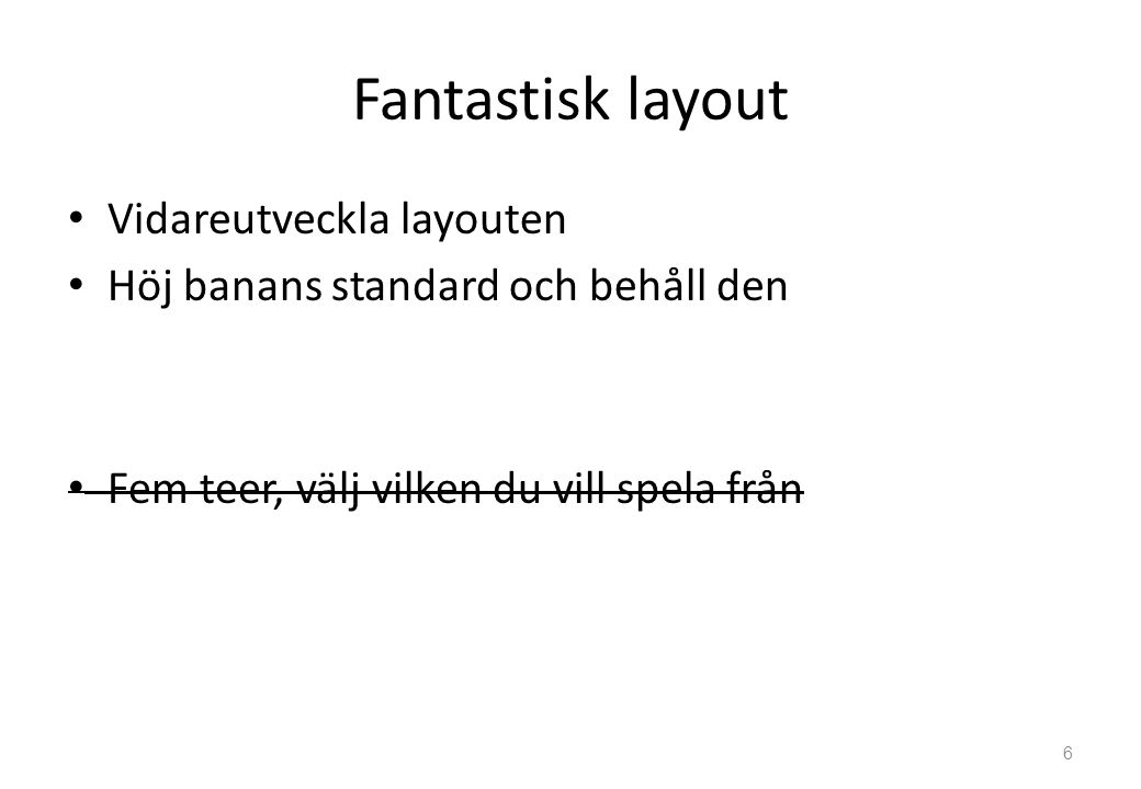 Fantastisk layout Vidareutveckla layouten Höj banans standard och behåll den Fem teer, välj vilken du vill spela från 6