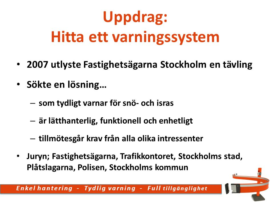 2007 utlyste Fastighetsägarna Stockholm en tävling Sökte en lösning… – som tydligt varnar för snö- och isras – är lätthanterlig, funktionell och enhetligt – tillmötesgår krav från alla olika intressenter Juryn; Fastighetsägarna, Trafikkontoret, Stockholms stad, Plåtslagarna, Polisen, Stockholms kommun Uppdrag: Hitta ett varningssystem Enkel hantering - Tydlig varning - Full tillgänglighet