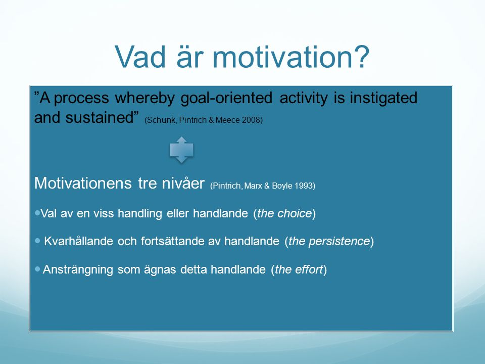 "Vad är motivation? ""A process whereby goal-oriented activity is instigated and sustained"" (Schunk, Pintrich & Meece 2008) Motivationens tre nivåer (Pi"