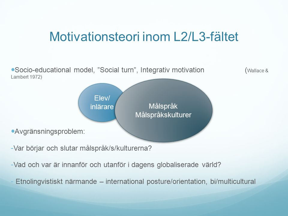 Motivationsteori inom L2/L3-fältet Socio-educational model, Social turn , Integrativ motivation ( Wallace & Lambert 1972) Avgränsningsproblem: - Var börjar och slutar målspråk/s/kulturerna.