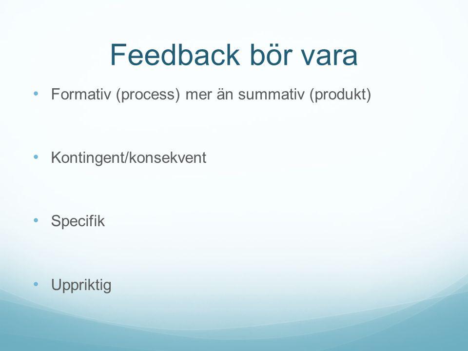 Feedback bör vara Formativ (process) mer än summativ (produkt) Kontingent/konsekvent Specifik Uppriktig