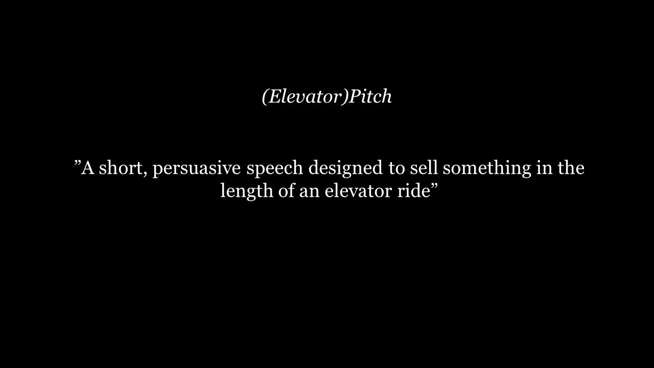 27 (Elevator)Pitch A short, persuasive speech designed to sell something in the length of an elevator ride