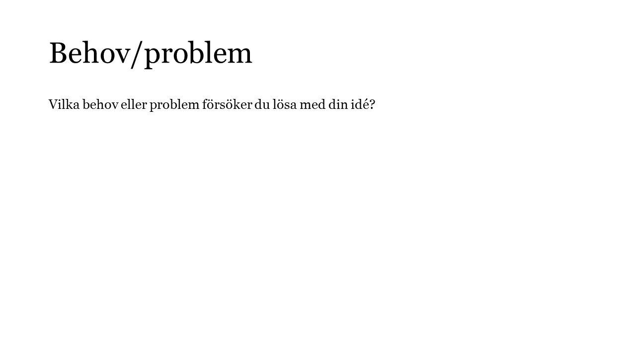 Behov/problem Vilka behov eller problem försöker du lösa med din idé