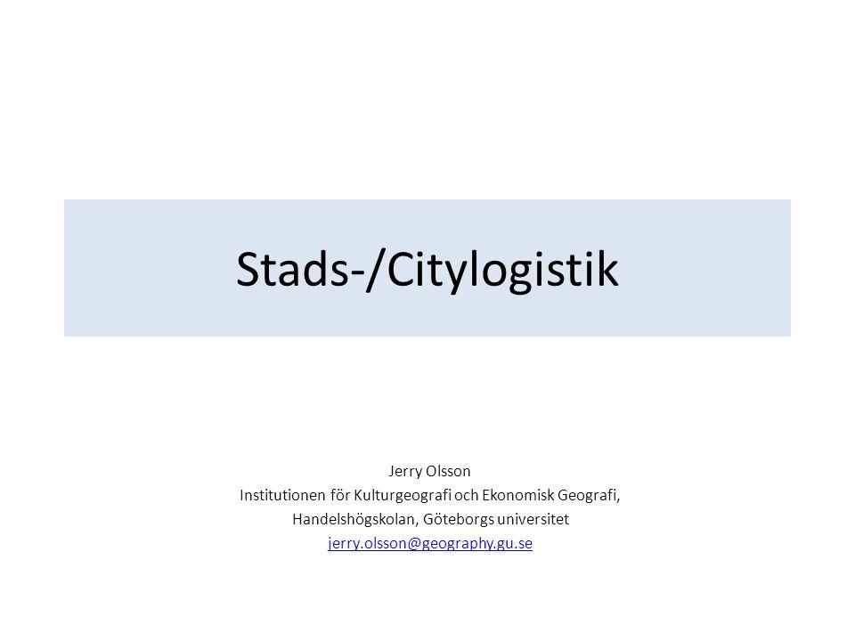 Stads-/Citylogistik Jerry Olsson Institutionen för Kulturgeografi och Ekonomisk Geografi, Handelshögskolan, Göteborgs universitet jerry.olsson@geography.gu.se