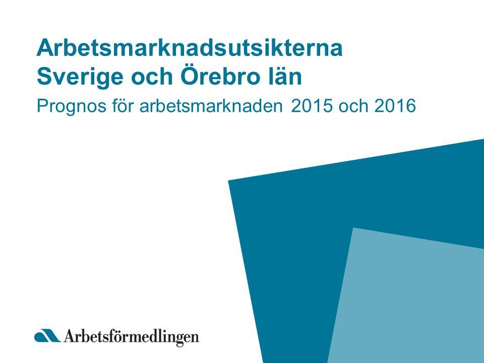 Arbetsmarknadsutsikterna Sverige och Örebro län Prognos för arbetsmarknaden 2015 och 2016