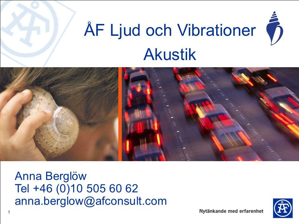 1 ÅF Ljud och Vibrationer Akustik Anna Berglöw Tel +46 (0)10 505 60 62 anna.berglow@afconsult.com