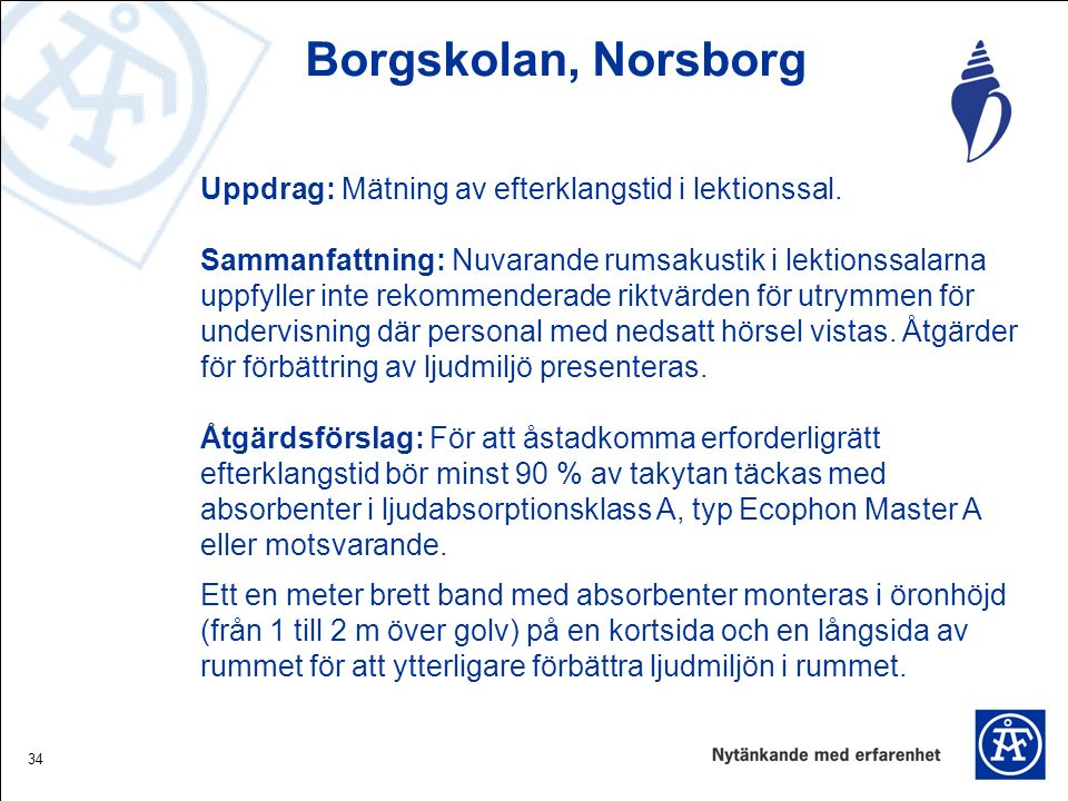 34 Borgskolan, Norsborg Uppdrag: Mätning av efterklangstid i lektionssal. Sammanfattning: Nuvarande rumsakustik i lektionssalarna uppfyller inte rekom
