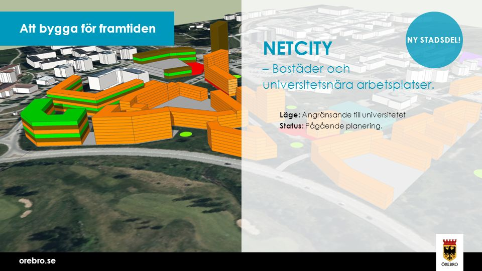 orebro.se Vi bygger Örebro tillsammans Att bygga för framtiden orebro.se NETCITY – Bostäder och universitetsnära arbetsplatser.
