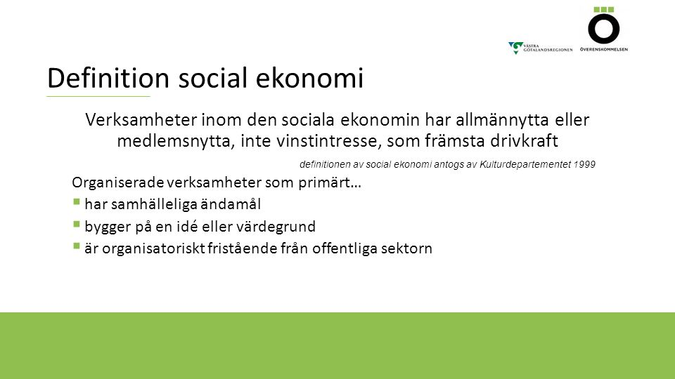 Definition social ekonomi Verksamheter inom den sociala ekonomin har allmännytta eller medlemsnytta, inte vinstintresse, som främsta drivkraft definitionen av social ekonomi antogs av Kulturdepartementet 1999 Organiserade verksamheter som primärt…  har samhälleliga ändamål  bygger på en idé eller värdegrund  är organisatoriskt fristående från offentliga sektorn