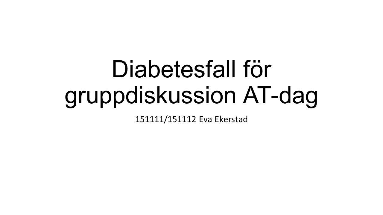 Diabetesfall för gruppdiskussion AT-dag 151111/151112 Eva Ekerstad