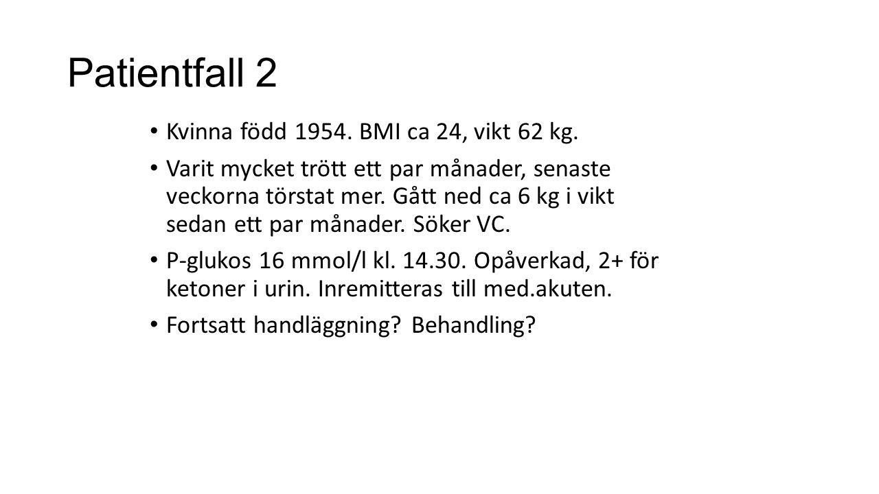 Patientfall 2 Kvinna född 1954. BMI ca 24, vikt 62 kg. Varit mycket trött ett par månader, senaste veckorna törstat mer. Gått ned ca 6 kg i vikt sedan