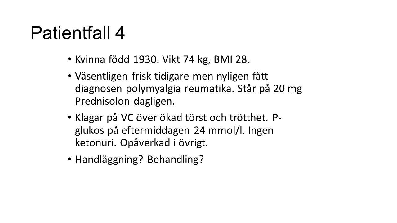 Patientfall 4 Kvinna född 1930. Vikt 74 kg, BMI 28. Väsentligen frisk tidigare men nyligen fått diagnosen polymyalgia reumatika. Står på 20 mg Prednis