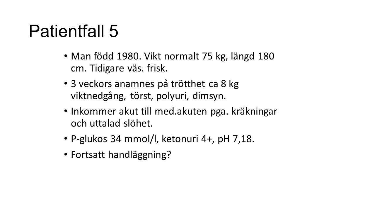 Patientfall 5 Man född 1980. Vikt normalt 75 kg, längd 180 cm. Tidigare väs. frisk. 3 veckors anamnes på trötthet ca 8 kg viktnedgång, törst, polyuri,