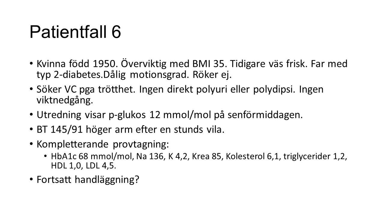 Patientfall 6 Kvinna född 1950. Överviktig med BMI 35. Tidigare väs frisk. Far med typ 2-diabetes.Dålig motionsgrad. Röker ej. Söker VC pga trötthet.