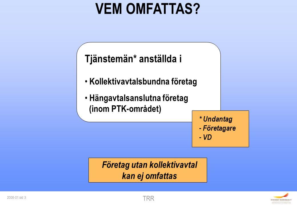 TRR 2006-01 sid 3 VEM OMFATTAS? Tjänstemän* anställda i Kollektivavtalsbundna företag Hängavtalsanslutna företag (inom PTK-området) * Undantag - Föret