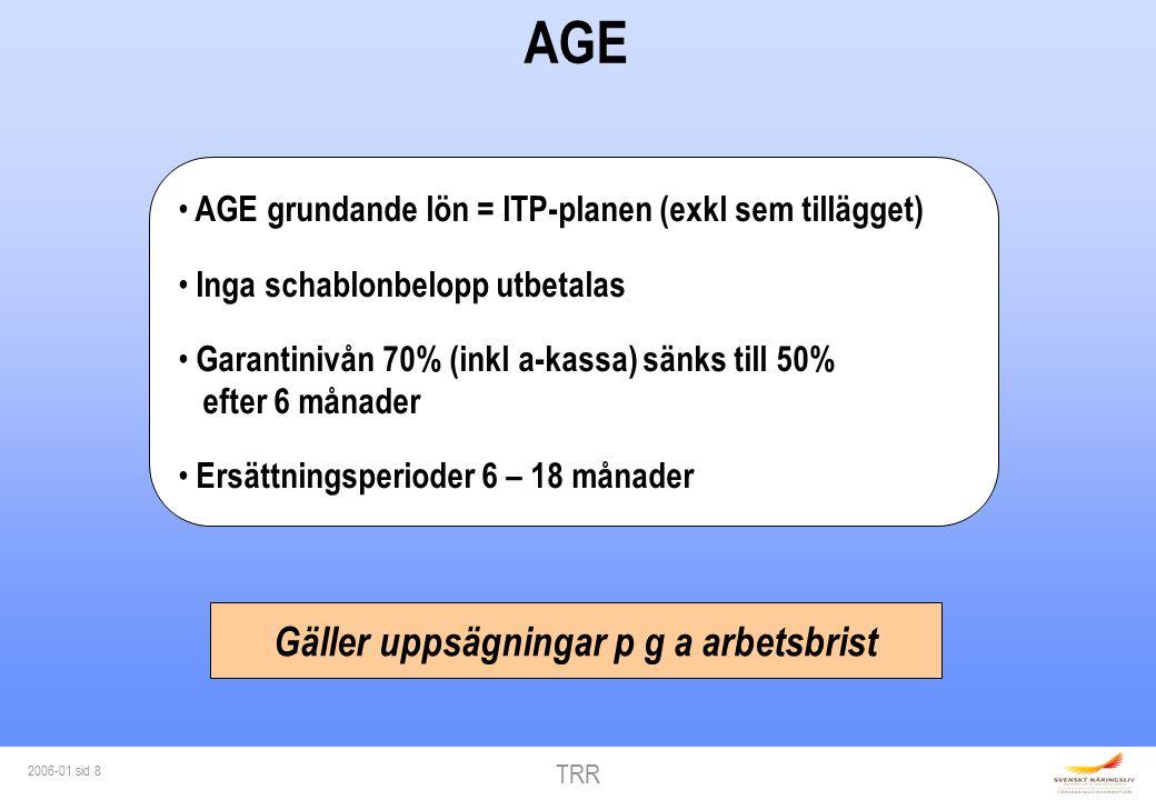 TRR 2006-01 sid 8 AGE AGE grundande lön = ITP-planen (exkl sem tillägget) Inga schablonbelopp utbetalas Garantinivån 70% (inkl a-kassa) sänks till 50% efter 6 månader Ersättningsperioder 6 – 18 månader Gäller uppsägningar p g a arbetsbrist