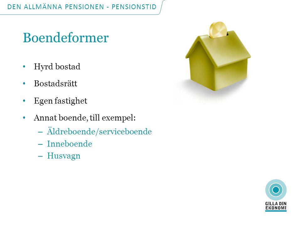DEN ALLMÄNNA PENSIONEN - PENSIONSTID Boendeformer Hyrd bostad Bostadsrätt Egen fastighet Annat boende, till exempel: –Äldreboende/serviceboende –Inneboende –Husvagn