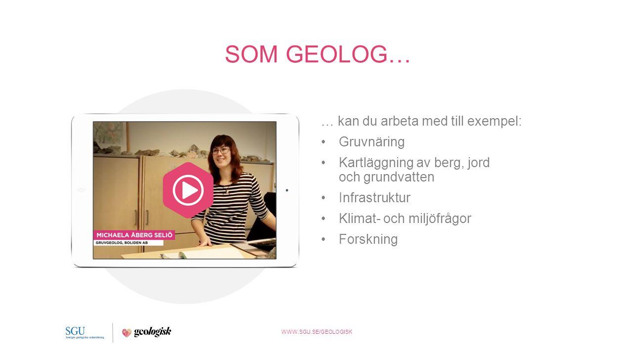 WWW.SGU.SE/GEOLOGISK SOM GEOLOG… … kan du arbeta med till exempel: Gruvnäring Kartläggning av berg, jord och grundvatten Infrastruktur Klimat- och miljöfrågor Forskning