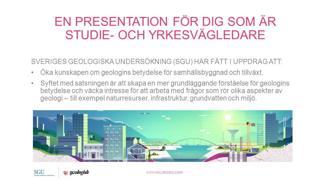 WWW.SGU.SE/GEOLOGISK EN PRESENTATION FÖR DIG SOM ÄR STUDIE- OCH YRKESVÄGLEDARE SVERIGES GEOLOGISKA UNDERSÖKNING (SGU) HAR FÅTT I UPPDRAG ATT: Öka kunskapen om geologins betydelse för samhällsbyggnad och tillväxt.