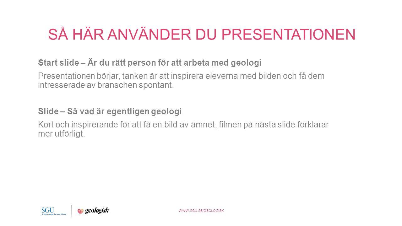 WWW.SGU.SE/GEOLOGISK SÅ HÄR ANVÄNDER DU PRESENTATIONEN Slide – Att arbeta med geologi Visa upp den inspirerande filmen som är länkad i bilden (från EU-kommissionen), diskutera om eleverna känner till några yrken i branschen, länk till filmen finns även nedan: https://www.youtube.com/watch?v= LQFEuFX8wa0&feature=youtu.be Filmen från EU-kommissionen: https://www.youtube.com/watch?v =i6aIBhMMyNc&feature=youtu.be Alternativ film från Cambridge: https://www.youtube.com/watch?v =LoVxT92Rp5I&feature=youtu.be Alternativ film från Oxford: