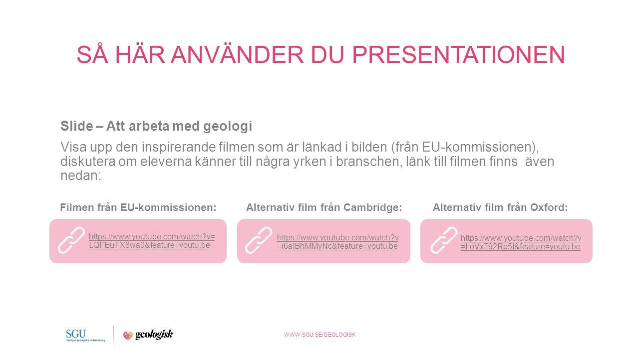 WWW.SGU.SE/GEOLOGISK SÅ HÄR ANVÄNDER DU PRESENTATIONEN Slide – Att arbeta med geologi Visa upp den inspirerande filmen som är länkad i bilden (från EU-kommissionen), diskutera om eleverna känner till några yrken i branschen, länk till filmen finns även nedan: https://www.youtube.com/watch v= LQFEuFX8wa0&feature=youtu.be Filmen från EU-kommissionen: https://www.youtube.com/watch v =i6aIBhMMyNc&feature=youtu.be Alternativ film från Cambridge: https://www.youtube.com/watch v =LoVxT92Rp5I&feature=youtu.be Alternativ film från Oxford: