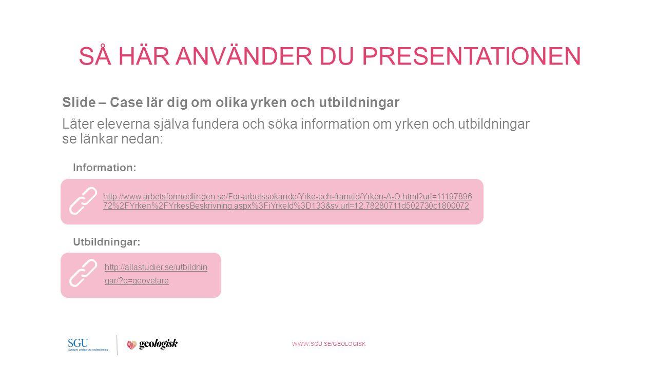 WWW.SGU.SE/GEOLOGISK SÅ HÄR ANVÄNDER DU PRESENTATIONEN Slide – Case lär dig om olika yrken och utbildningar Låter eleverna själva fundera och söka information om yrken och utbildningar se länkar nedan: http://www.arbetsformedlingen.se/For-arbetssokande/Yrke-och-framtid/Yrken-A-O.html url=11197896 72%2FYrken%2FYrkesBeskrivning.aspx%3FiYrkeId%3D133&sv.url=12.78280711d502730c1800072 Information: http://allastudier.se/utbildnin gar/ q=geovetare Utbildningar: