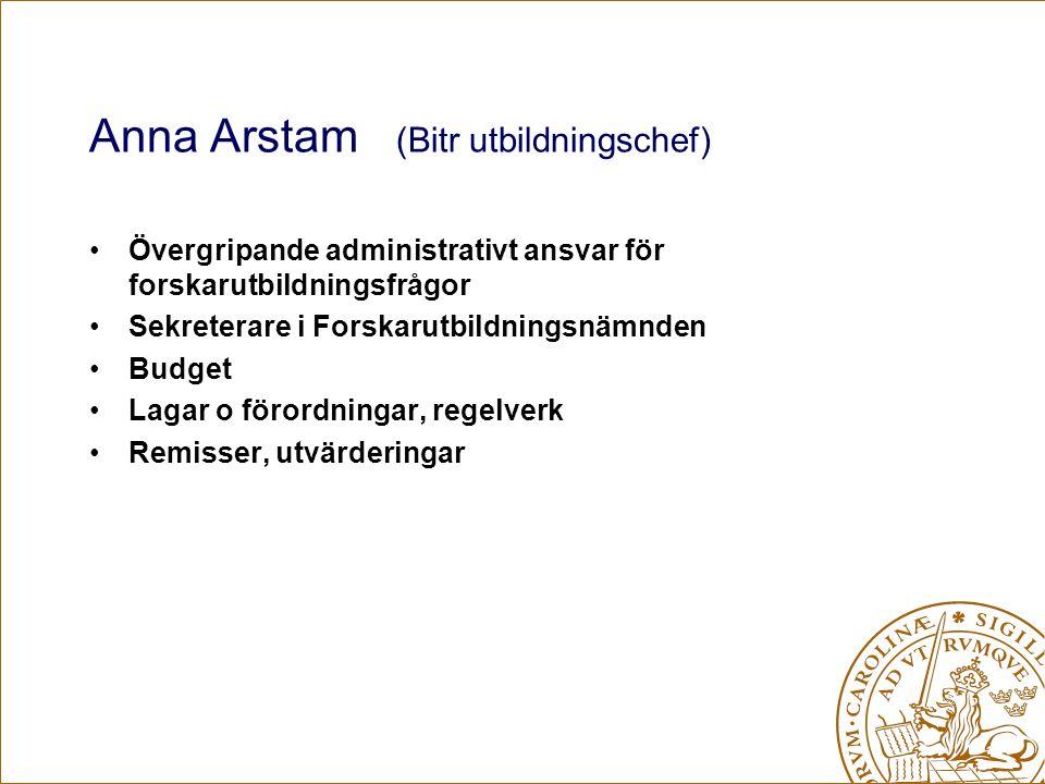 Anna Arstam (Bitr utbildningschef) Övergripande administrativt ansvar för forskarutbildningsfrågor Sekreterare i Forskarutbildningsnämnden Budget Lagar o förordningar, regelverk Remisser, utvärderingar
