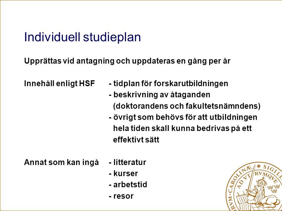 Individuell studieplan Upprättas vid antagning och uppdateras en gång per år Innehåll enligt HSF- tidplan för forskarutbildningen - beskrivning av åtaganden (doktorandens och fakultetsnämndens) - övrigt som behövs för att utbildningen hela tiden skall kunna bedrivas på ett effektivt sätt Annat som kan ingå- litteratur - kurser - arbetstid - resor