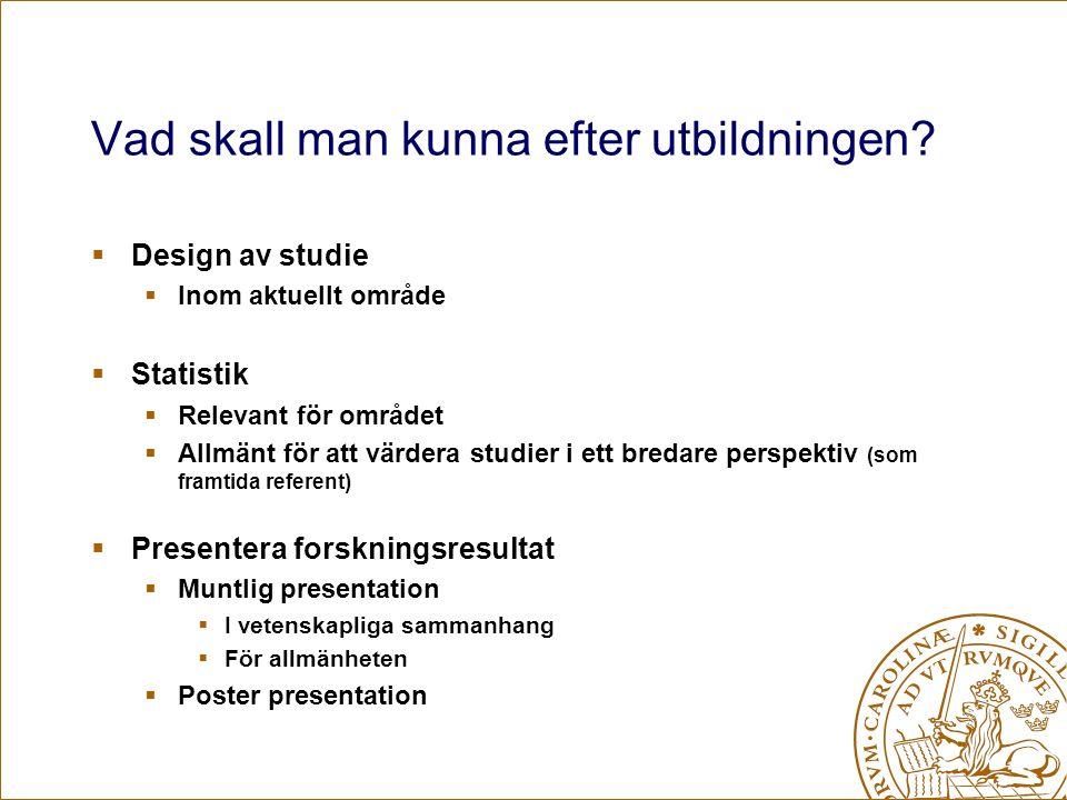 Vad skall man kunna efter utbildningen?  Design av studie  Inom aktuellt område  Statistik  Relevant för området  Allmänt för att värdera studier