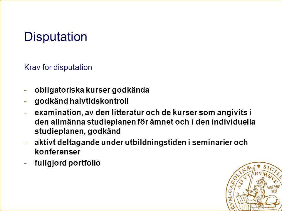 Disputation Krav för disputation -obligatoriska kurser godkända -godkänd halvtidskontroll -examination, av den litteratur och de kurser som angivits i den allmänna studieplanen för ämnet och i den individuella studieplanen, godkänd -aktivt deltagande under utbildningstiden i seminarier och konferenser -fullgjord portfolio