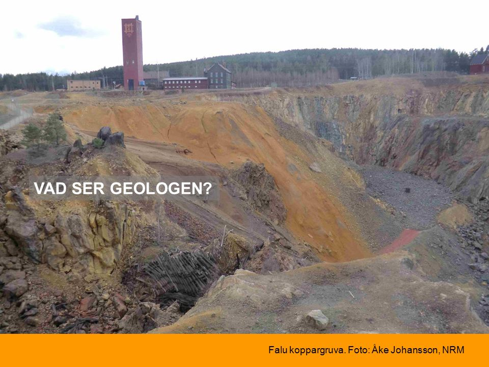 VAD SER GEOLOGEN Falu koppargruva. Foto: Åke Johansson, NRM