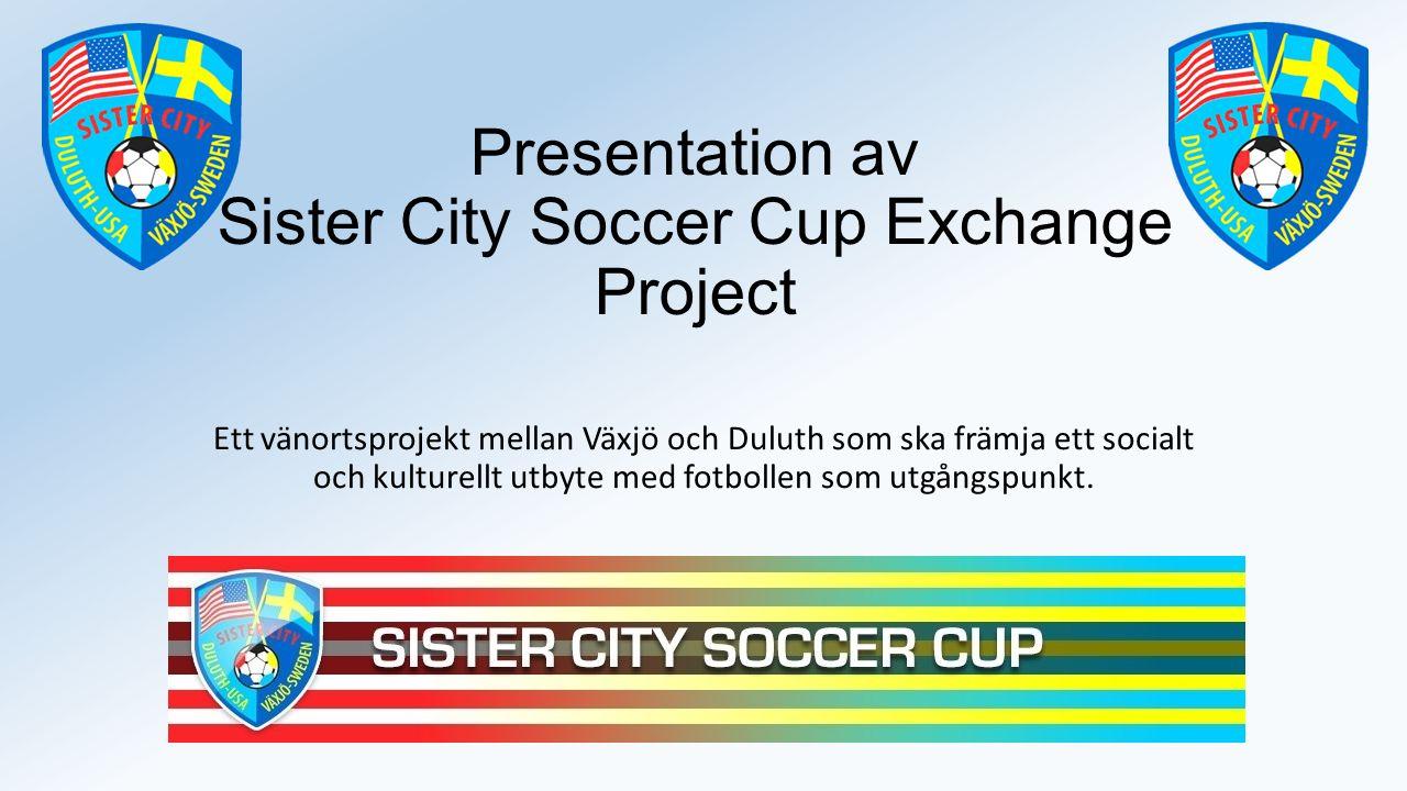 Presentation av Sister City Soccer Cup Exchange Project Ett vänortsprojekt mellan Växjö och Duluth som ska främja ett socialt och kulturellt utbyte med fotbollen som utgångspunkt.