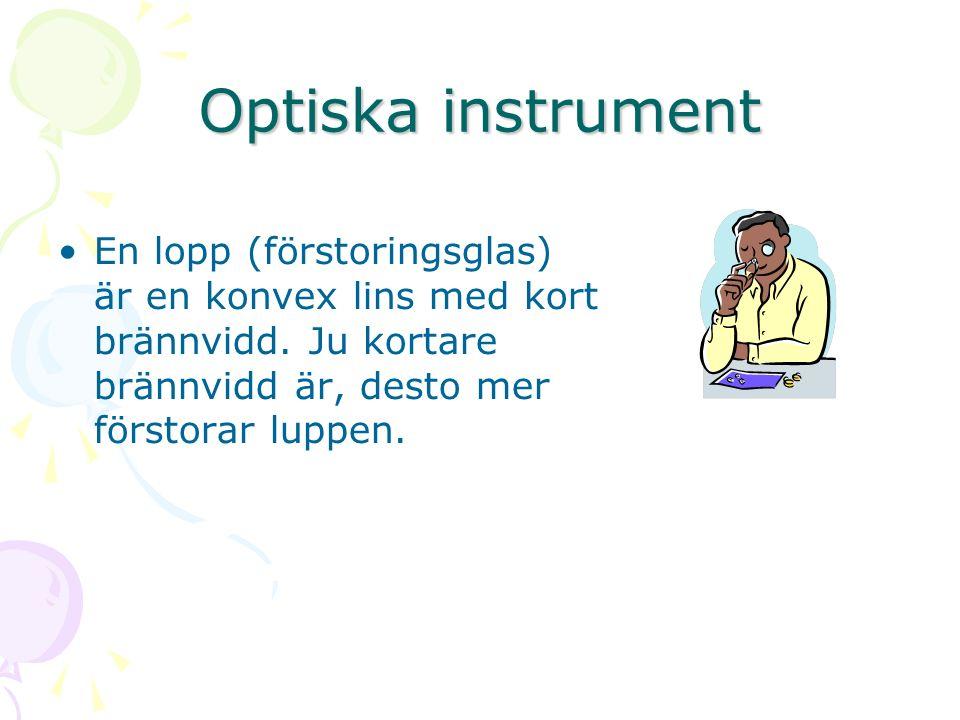 Optiska instrument En lopp (förstoringsglas) är en konvex lins med kort brännvidd. Ju kortare brännvidd är, desto mer förstorar luppen.