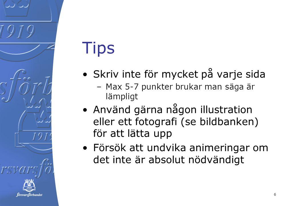 datum Tips Skriv inte för mycket på varje sida –Max 5-7 punkter brukar man säga är lämpligt Använd gärna någon illustration eller ett fotografi (se bildbanken) för att lätta upp Försök att undvika animeringar om det inte är absolut nödvändigt 6