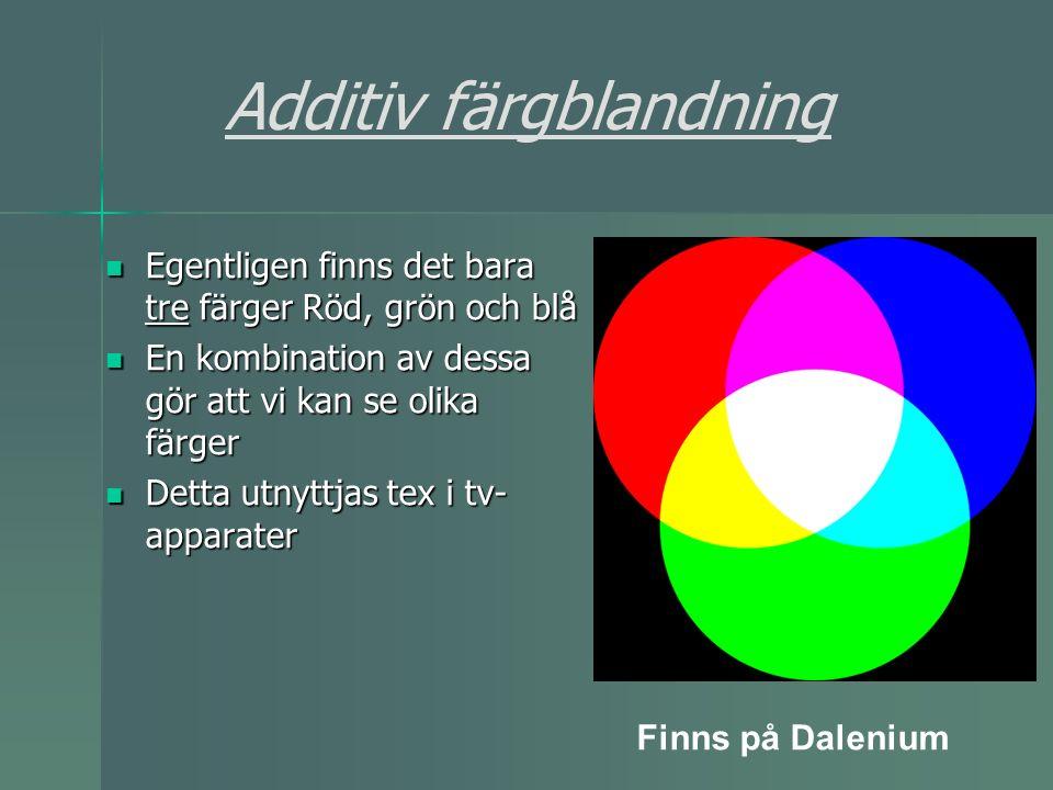 Additiv färgblandning Egentligen finns det bara tre färger Röd, grön och blå Egentligen finns det bara tre färger Röd, grön och blå En kombination av dessa gör att vi kan se olika färger En kombination av dessa gör att vi kan se olika färger Detta utnyttjas tex i tv- apparater Detta utnyttjas tex i tv- apparater Finns på Dalenium