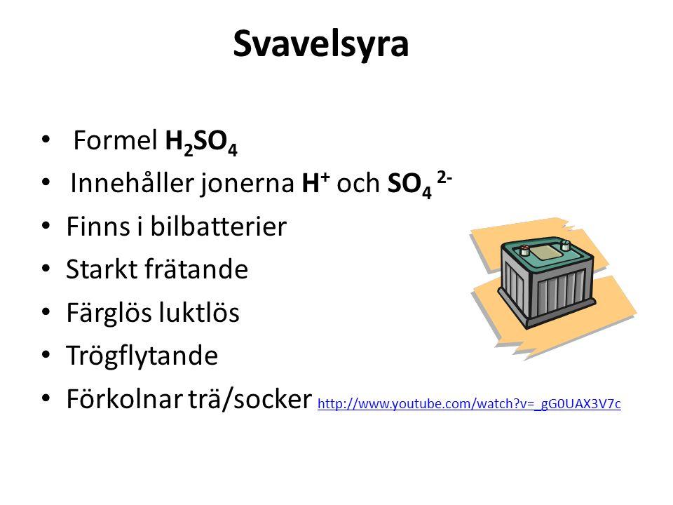 Svavelsyra Formel H 2 SO 4 Innehåller jonerna H + och SO 4 2- Finns i bilbatterier Starkt frätande Färglös luktlös Trögflytande Förkolnar trä/socker http://www.youtube.com/watch?v=_gG0UAX3V7c http://www.youtube.com/watch?v=_gG0UAX3V7c