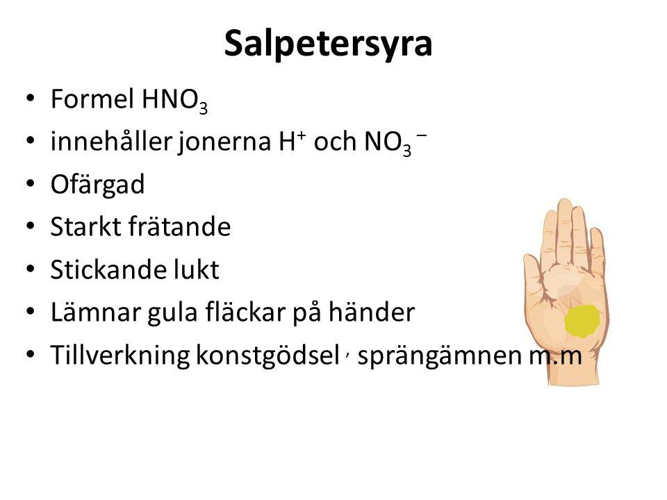 Salpetersyra Formel HNO 3 innehåller jonerna H + och NO 3 – Ofärgad Starkt frätande Stickande lukt Lämnar gula fläckar på händer Tillverkning konstgödsel, sprängämnen m.m