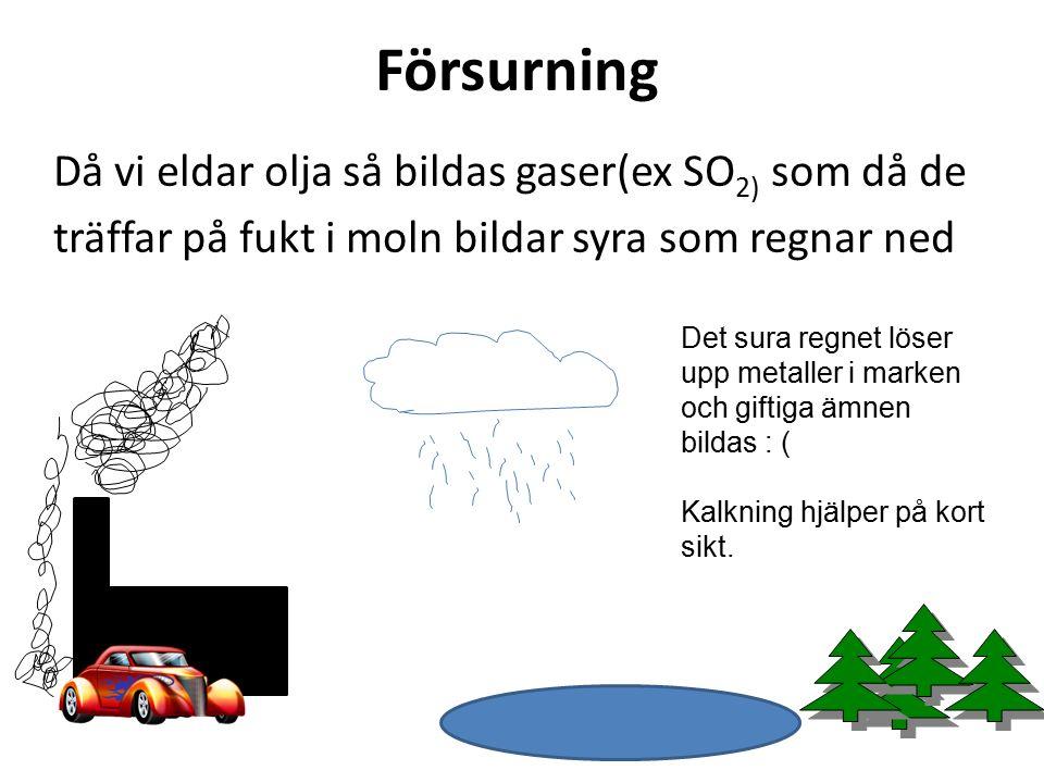 Försurning Då vi eldar olja så bildas gaser(ex SO 2) som då de träffar på fukt i moln bildar syra som regnar ned Det sura regnet löser upp metaller i marken och giftiga ämnen bildas : ( Kalkning hjälper på kort sikt.
