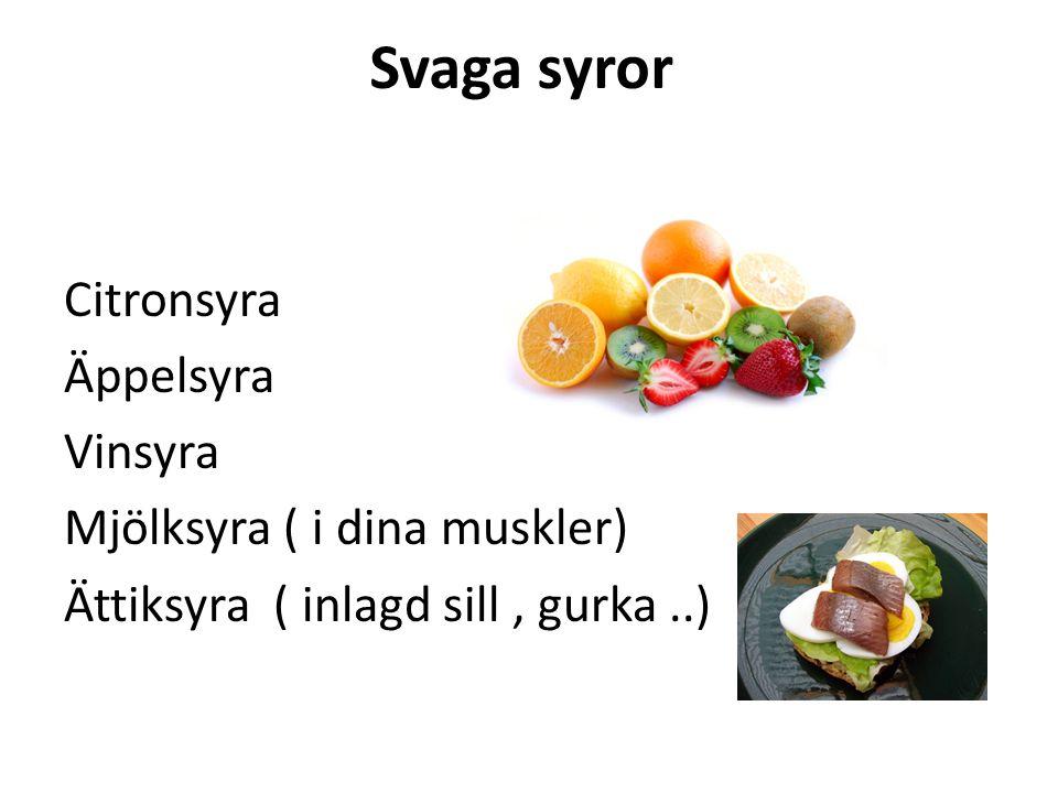 Svaga syror Citronsyra Äppelsyra Vinsyra Mjölksyra ( i dina muskler) Ättiksyra ( inlagd sill, gurka..)