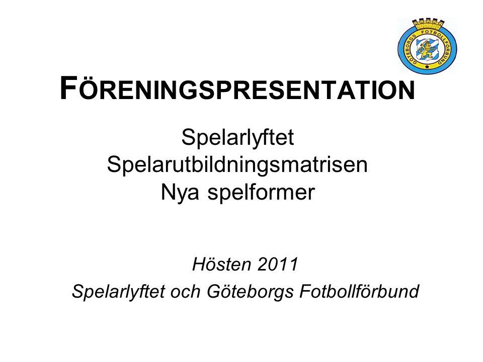 F ÖRENINGSPRESENTATION Spelarlyftet Spelarutbildningsmatrisen Nya spelformer Hösten 2011 Spelarlyftet och Göteborgs Fotbollförbund
