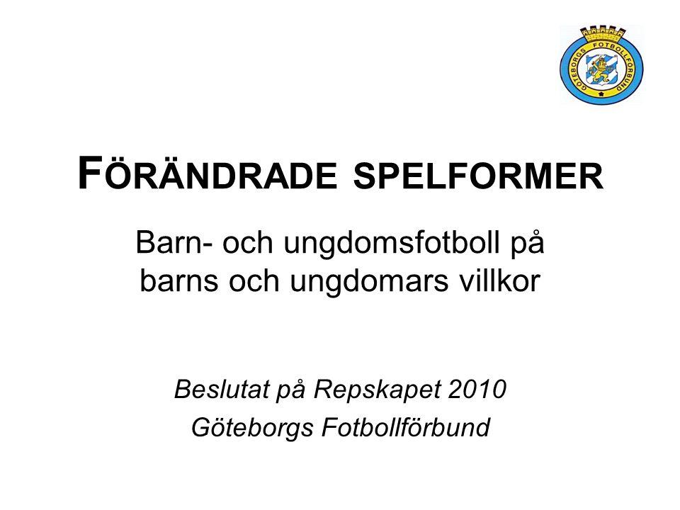 F ÖRÄNDRADE SPELFORMER Barn- och ungdomsfotboll på barns och ungdomars villkor Beslutat på Repskapet 2010 Göteborgs Fotbollförbund