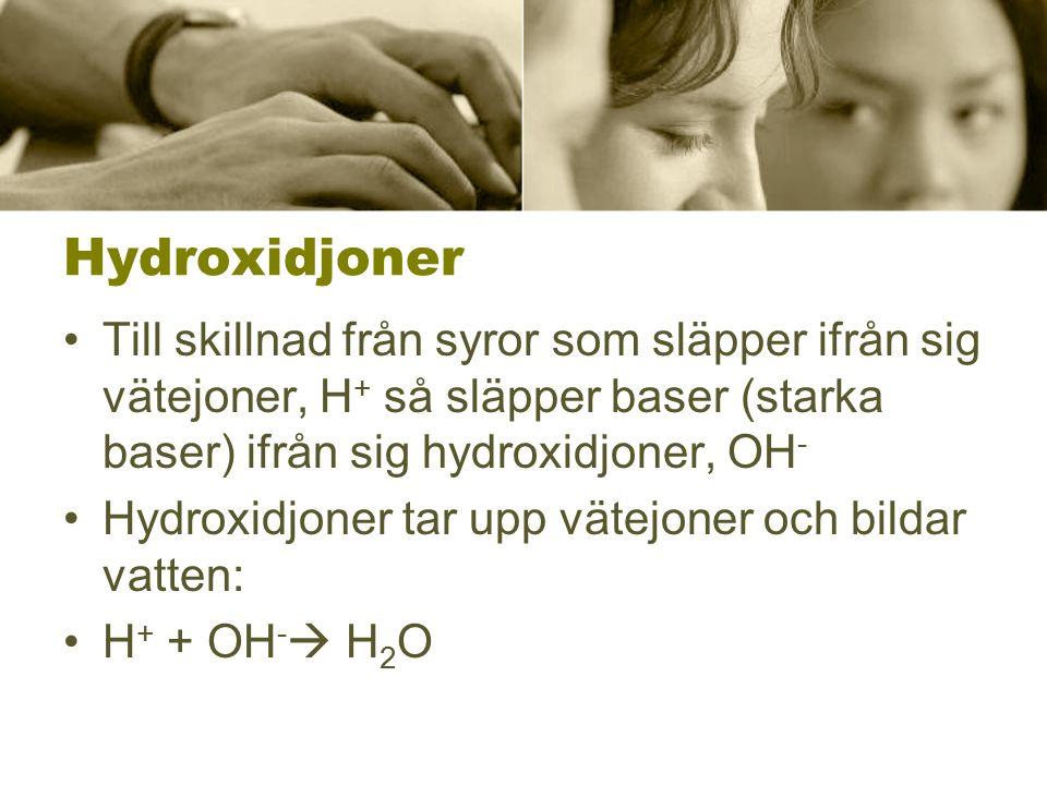 Hydroxidjoner Till skillnad från syror som släpper ifrån sig vätejoner, H + så släpper baser (starka baser) ifrån sig hydroxidjoner, OH - Hydroxidjone