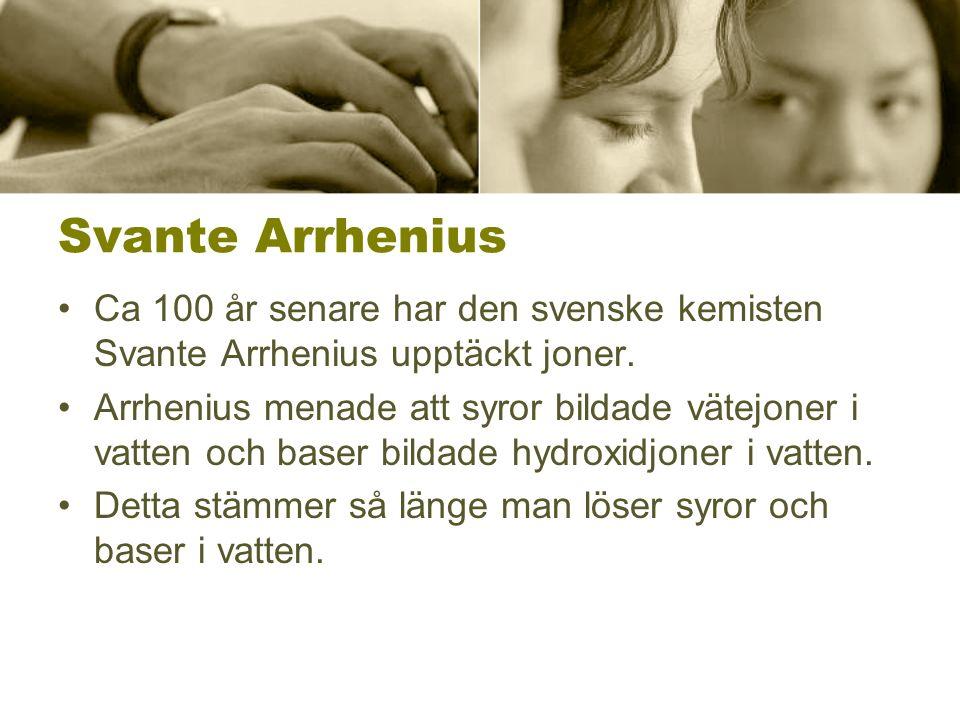 Svante Arrhenius Ca 100 år senare har den svenske kemisten Svante Arrhenius upptäckt joner. Arrhenius menade att syror bildade vätejoner i vatten och