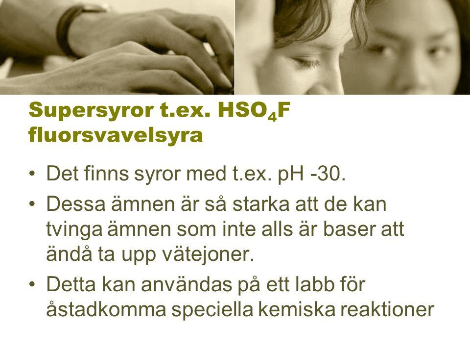 Supersyror t.ex. HSO 4 F fluorsvavelsyra Det finns syror med t.ex. pH -30. Dessa ämnen är så starka att de kan tvinga ämnen som inte alls är baser att