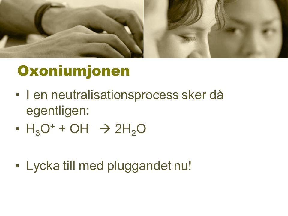 Oxoniumjonen I en neutralisationsprocess sker då egentligen: H 3 O + + OH -  2H 2 O Lycka till med pluggandet nu!
