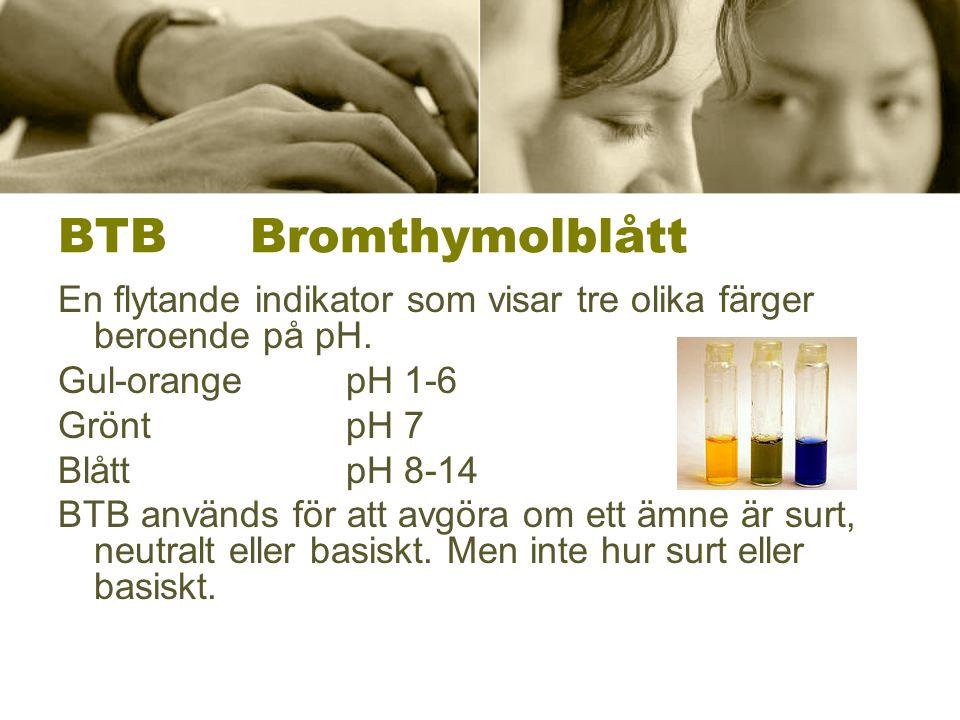 BTBBromthymolblått En flytande indikator som visar tre olika färger beroende på pH. Gul-orangepH 1-6 GröntpH 7 BlåttpH 8-14 BTB används för att avgöra